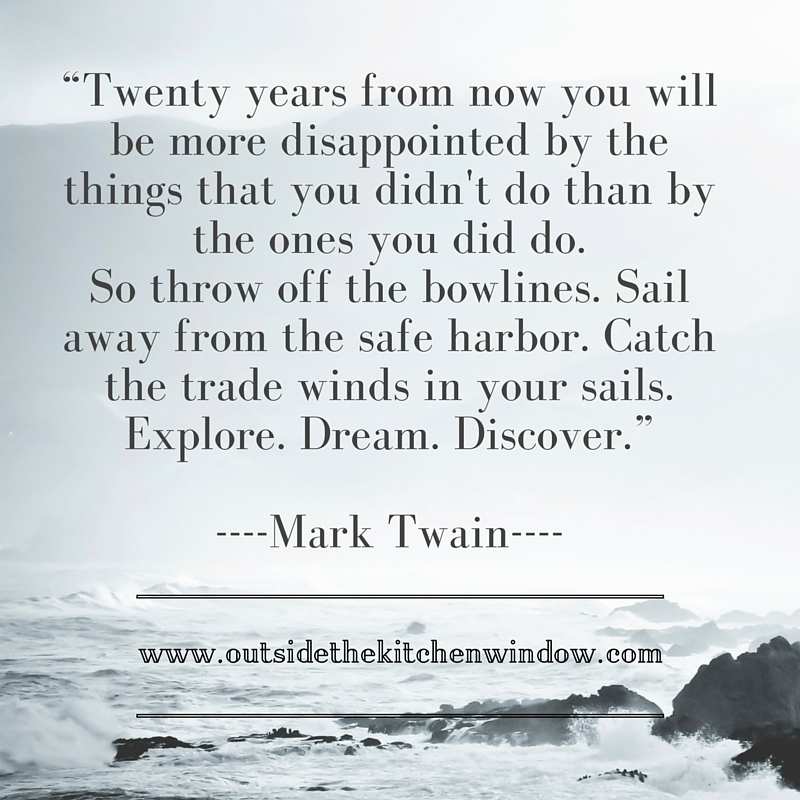 """Twenty years from now you will be more disappointed by the things that you didn't do than by the"