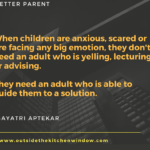 When children are anxious or scared or are facing any big emotion, they don't need an adult who is yelling, lecturing or advising.
